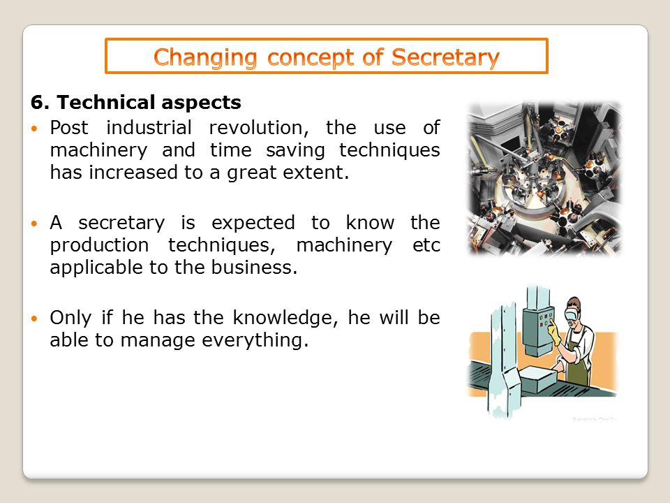 6. Technical aspects Post industrial revolution, the use of machinery and time saving techniques has increased to a great extent. A secretary is expec