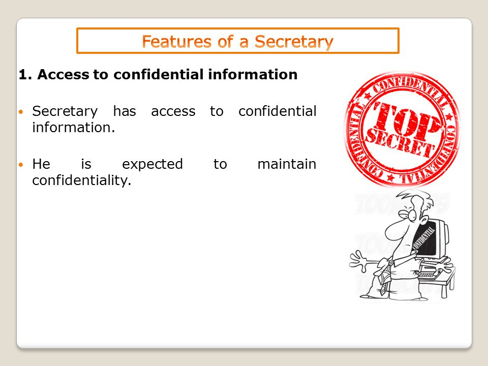 1. Access to confidential information Secretary has access to confidential information. He is expected to maintain confidentiality.