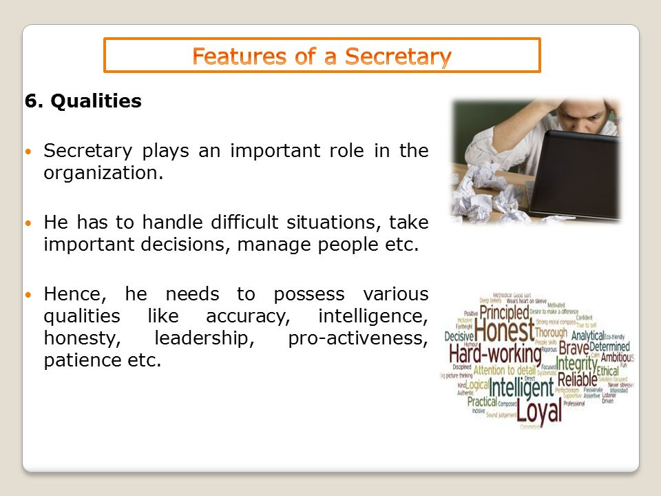 6. Qualities Secretary plays an important role in the organization. He has to handle difficult situations, take important decisions, manage people etc