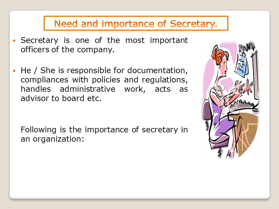 Secretary is one of the most important officers of the company. He / She is responsible for documentation, compliances with policies and regulations,