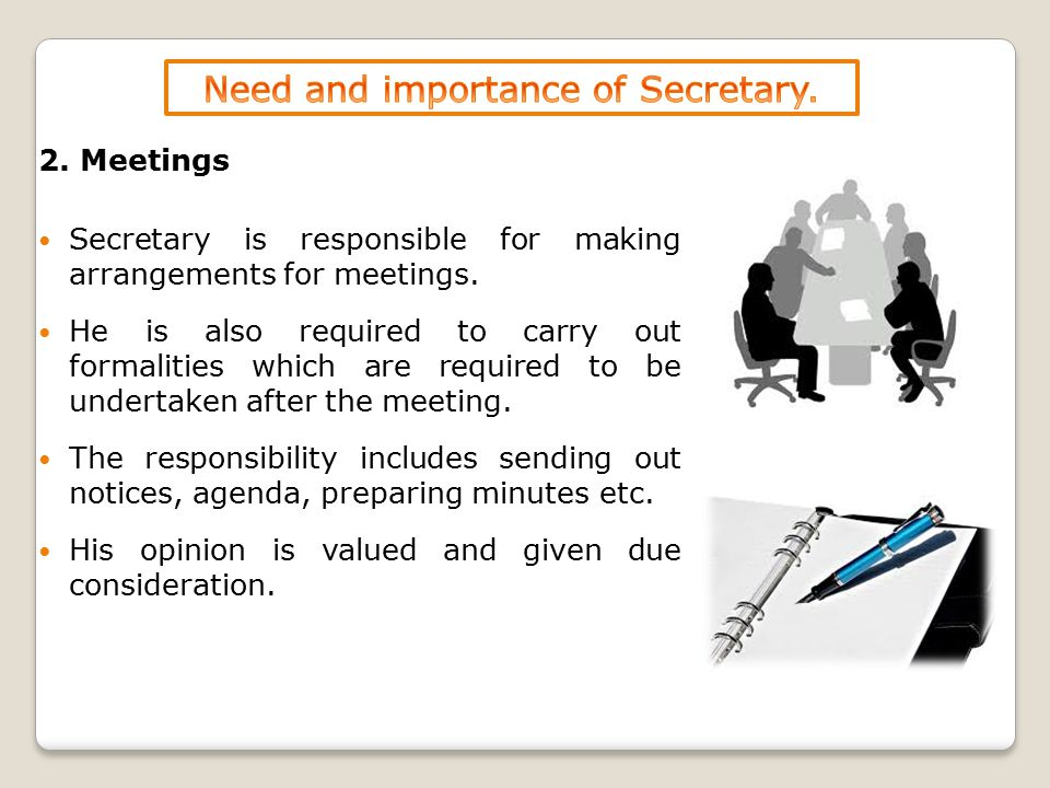 2. Meetings Secretary is responsible for making arrangements for meetings. He is also required to carry out formalities which are required to be under