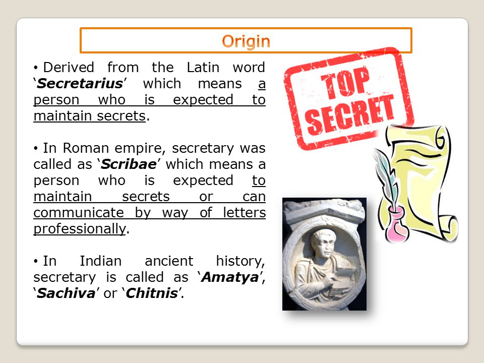 Derived from the Latin word 'Secretarius' which means a person who is expected to maintain secrets. In Roman empire, secretary was called as 'Scribae'