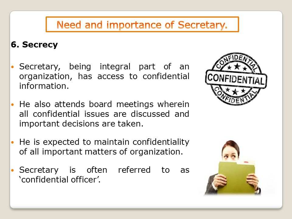 6. Secrecy Secretary, being integral part of an organization, has access to confidential information. He also attends board meetings wherein all confi