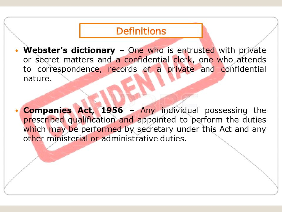 Webster's dictionary – One who is entrusted with private or secret matters and a confidential clerk, one who attends to correspondence, records of a private and confidential nature.