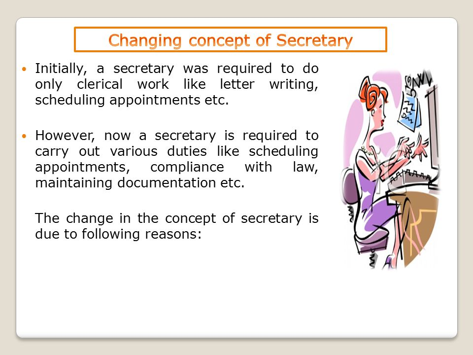 Initially, a secretary was required to do only clerical work like letter writing, scheduling appointments etc. However, now a secretary is required to