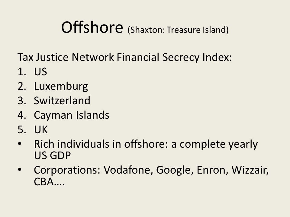 Offshore (Shaxton: Treasure Island) Tax Justice Network Financial Secrecy Index: 1.US 2.Luxemburg 3.Switzerland 4.Cayman Islands 5.UK Rich individuals in offshore: a complete yearly US GDP Corporations: Vodafone, Google, Enron, Wizzair, CBA….