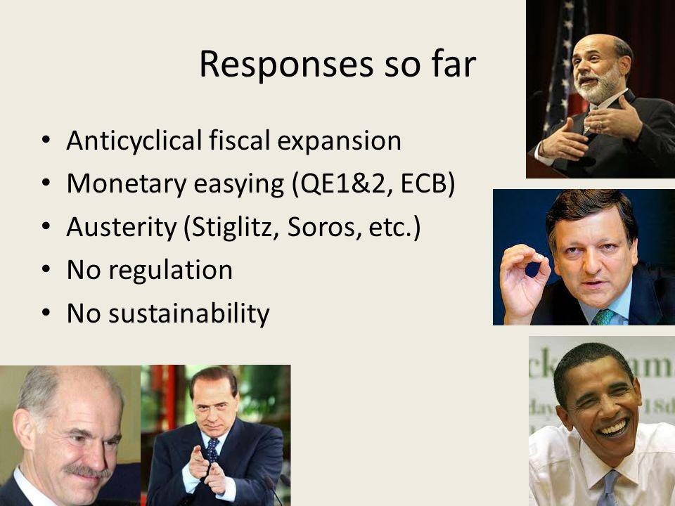 Responses so far Anticyclical fiscal expansion Monetary easying (QE1&2, ECB) Austerity (Stiglitz, Soros, etc.) No regulation No sustainability