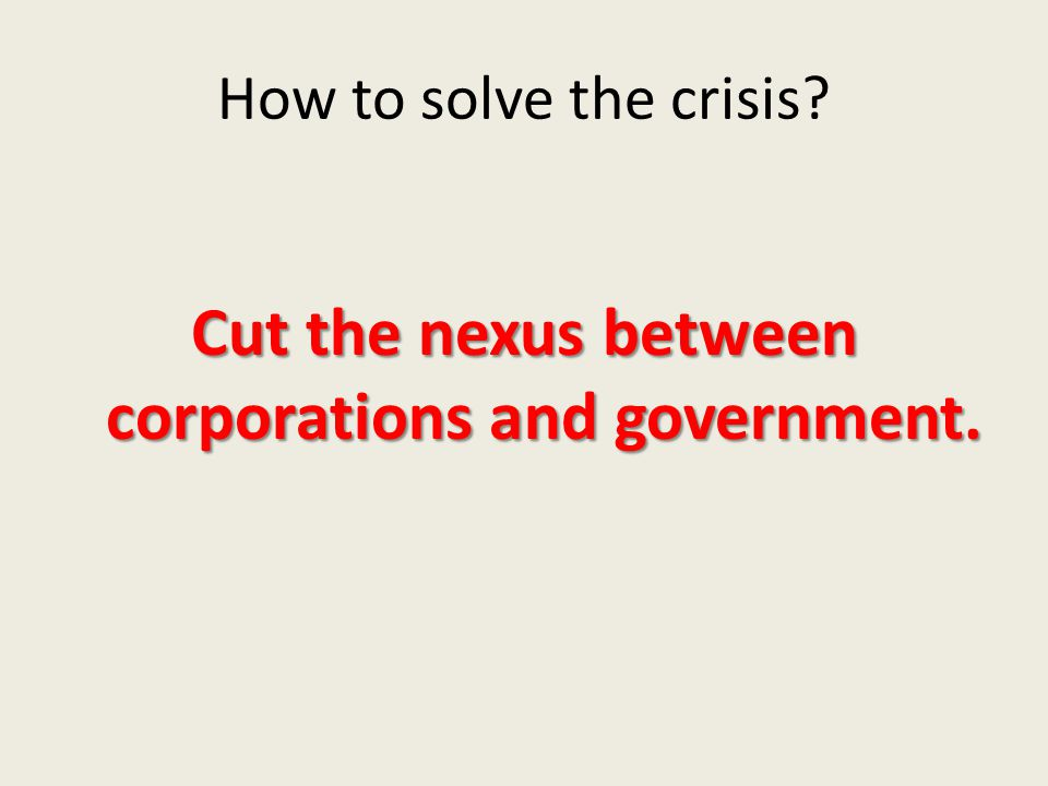 How to solve the crisis? Cut the nexus between corporations and government.