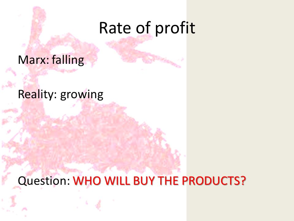Rate of profit Marx: falling Reality: growing WHO WILL BUY THE PRODUCTS.