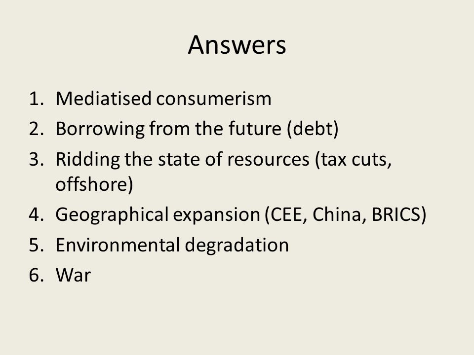Answers 1.Mediatised consumerism 2.Borrowing from the future (debt) 3.Ridding the state of resources (tax cuts, offshore) 4.Geographical expansion (CEE, China, BRICS) 5.Environmental degradation 6.War