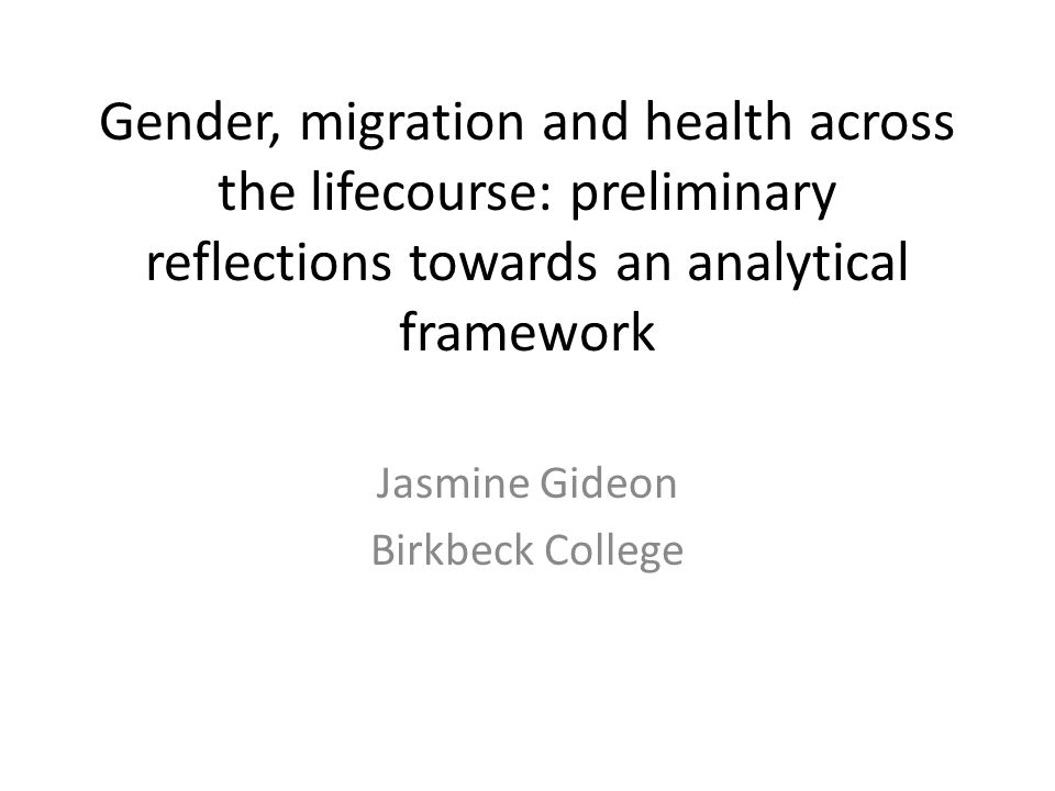 Gender, migration and health across the lifecourse: preliminary reflections towards an analytical framework Jasmine Gideon Birkbeck College