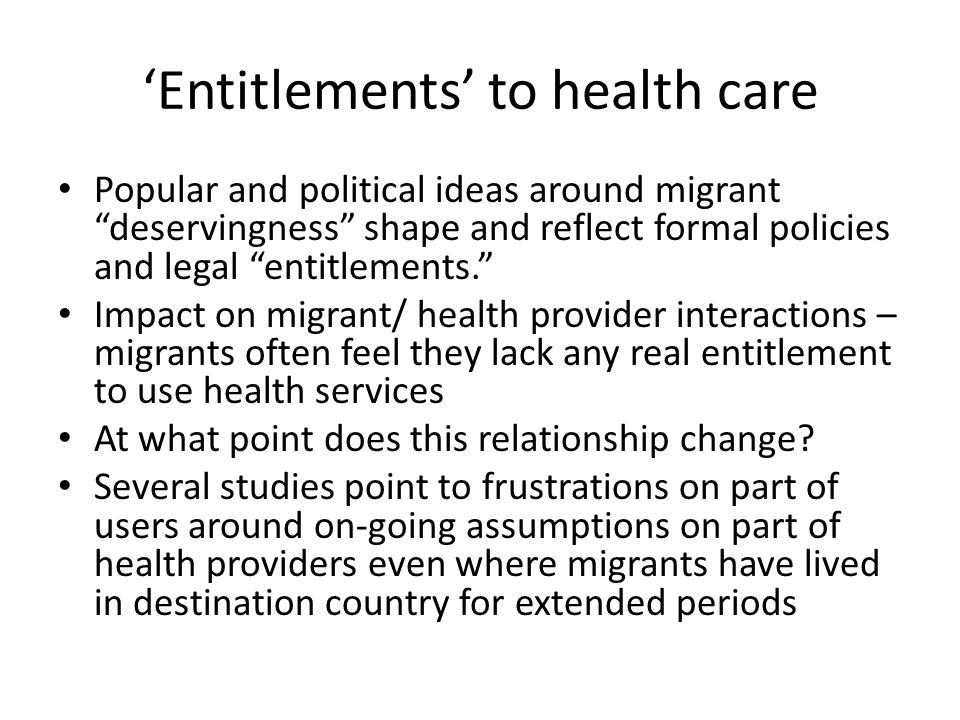 'Entitlements' to health care Popular and political ideas around migrant deservingness shape and reflect formal policies and legal entitlements. Impact on migrant/ health provider interactions – migrants often feel they lack any real entitlement to use health services At what point does this relationship change.