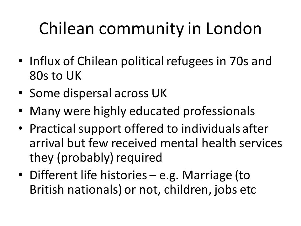 Chilean community in London Influx of Chilean political refugees in 70s and 80s to UK Some dispersal across UK Many were highly educated professionals Practical support offered to individuals after arrival but few received mental health services they (probably) required Different life histories – e.g.