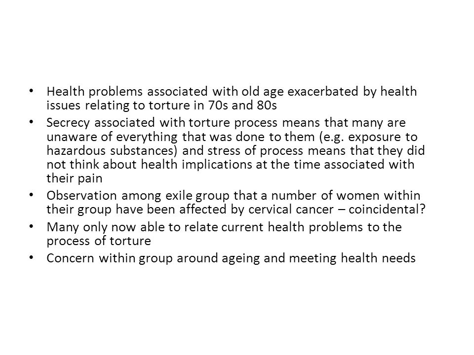 Health problems associated with old age exacerbated by health issues relating to torture in 70s and 80s Secrecy associated with torture process means