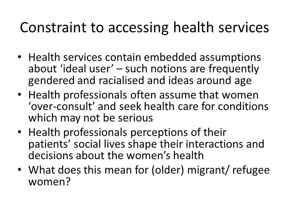 Constraint to accessing health services Health services contain embedded assumptions about 'ideal user' – such notions are frequently gendered and rac