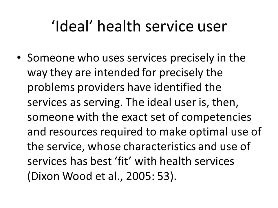 'Ideal' health service user Someone who uses services precisely in the way they are intended for precisely the problems providers have identified the services as serving.