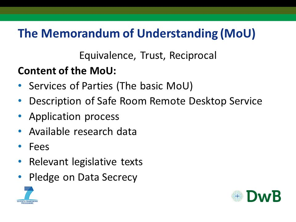 The Memorandum of Understanding (MoU) Equivalence, Trust, Reciprocal Content of the MoU: Services of Parties (The basic MoU) Description of Safe Room Remote Desktop Service Application process Available research data Fees Relevant legislative texts Pledge on Data Secrecy