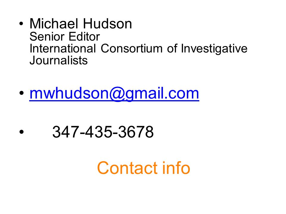 Contact info Michael Hudson Senior Editor International Consortium of Investigative Journalists mwhudson@gmail.com 347-435-3678