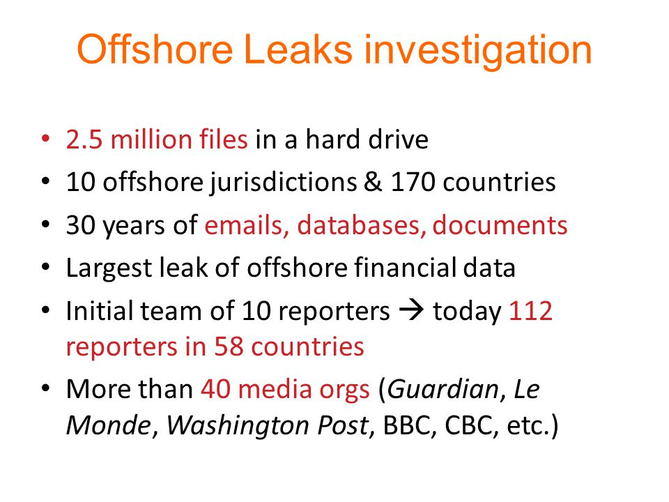 Offshore Leaks investigation 2.5 million files in a hard drive 10 offshore jurisdictions & 170 countries 30 years of emails, databases, documents Largest leak of offshore financial data Initial team of 10 reporters  today 112 reporters in 58 countries More than 40 media orgs (Guardian, Le Monde, Washington Post, BBC, CBC, etc.)