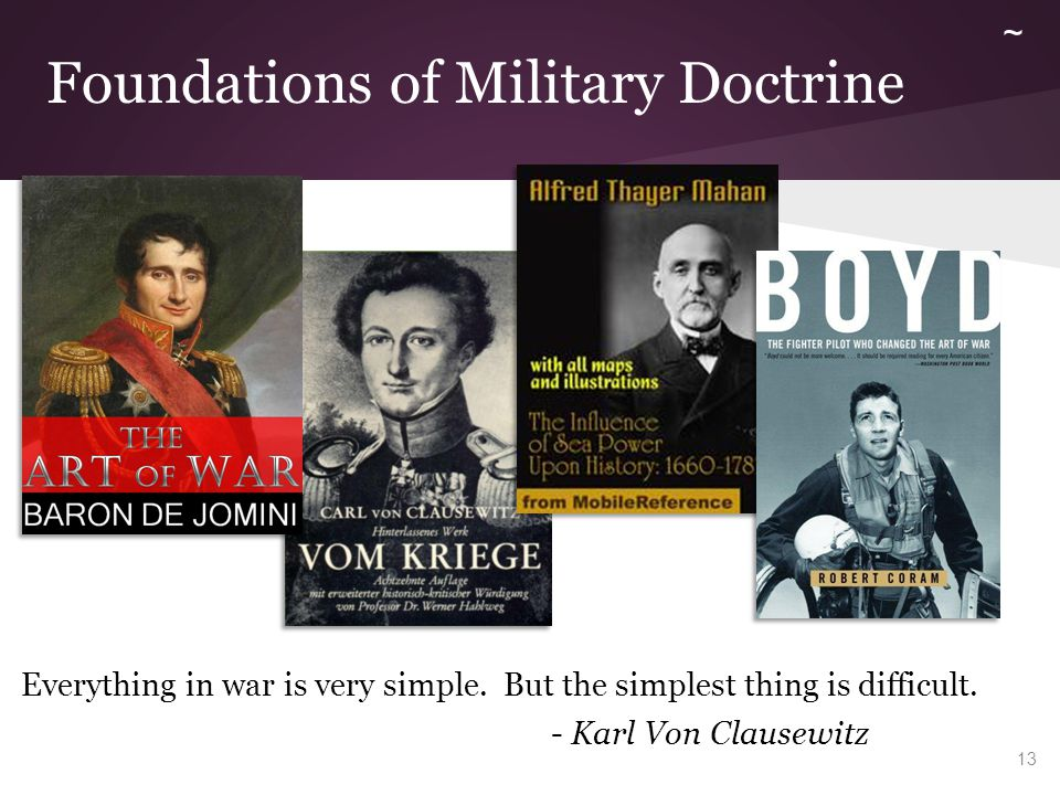 Foundations of Military Doctrine Everything in war is very simple. But the simplest thing is difficult. - Karl Von Clausewitz 13 ~