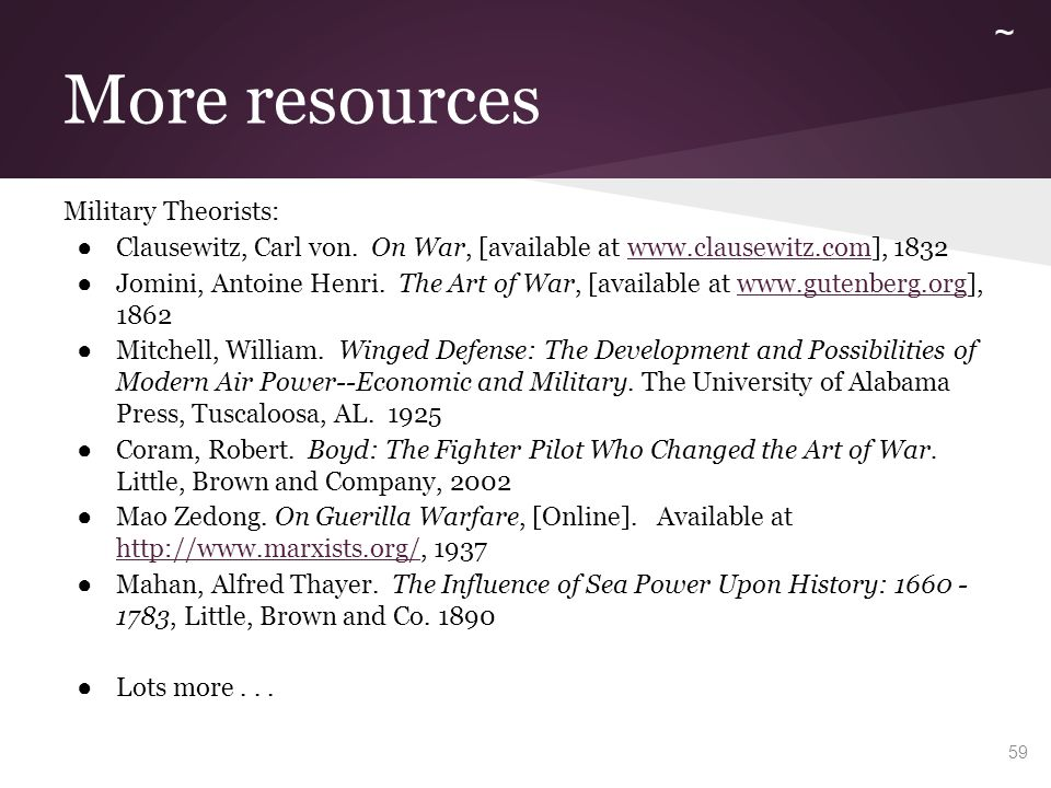 More resources Military Theorists: ● Clausewitz, Carl von. On War, [available at www.clausewitz.com], 1832www.clausewitz.com ● Jomini, Antoine Henri.
