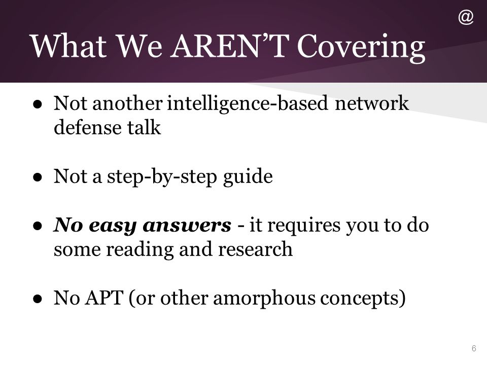 What We AREN'T Covering ● Not another intelligence-based network defense talk ● Not a step-by-step guide ● No easy answers - it requires you to do som