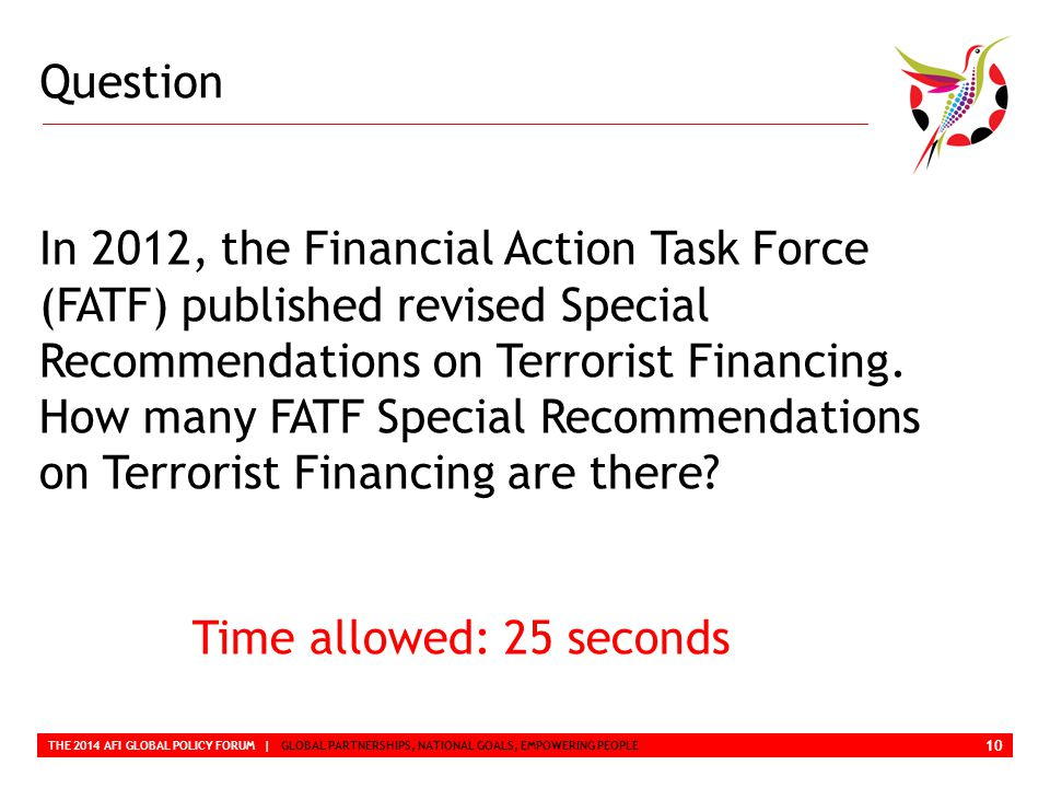 Question THE 2014 AFI GLOBAL POLICY FORUM | GLOBAL PARTNERSHIPS, NATIONAL GOALS, EMPOWERING PEOPLE In 2012, the Financial Action Task Force (FATF) published revised Special Recommendations on Terrorist Financing.
