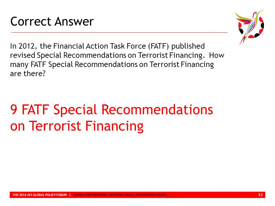 Correct Answer THE 2014 AFI GLOBAL POLICY FORUM | GLOBAL PARTNERSHIPS, NATIONAL GOALS, EMPOWERING PEOPLE In 2012, the Financial Action Task Force (FATF) published revised Special Recommendations on Terrorist Financing.