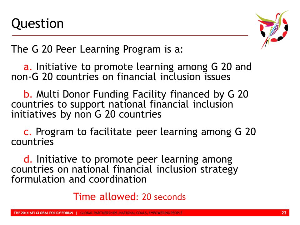 Question THE 2014 AFI GLOBAL POLICY FORUM | GLOBAL PARTNERSHIPS, NATIONAL GOALS, EMPOWERING PEOPLE The G 20 Peer Learning Program is a: a.