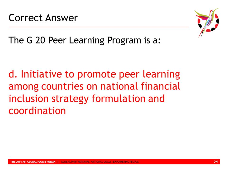 Correct Answer THE 2014 AFI GLOBAL POLICY FORUM | GLOBAL PARTNERSHIPS, NATIONAL GOALS, EMPOWERING PEOPLE The G 20 Peer Learning Program is a: d.