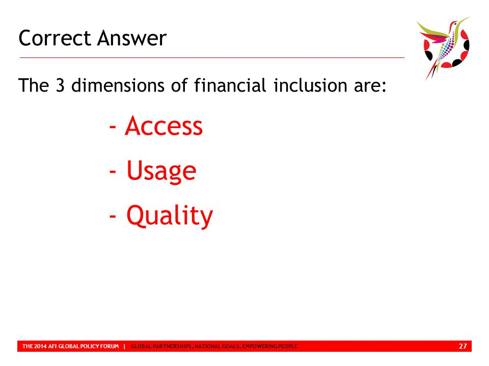 Correct Answer THE 2014 AFI GLOBAL POLICY FORUM | GLOBAL PARTNERSHIPS, NATIONAL GOALS, EMPOWERING PEOPLE The 3 dimensions of financial inclusion are: - Access - Usage - Quality 27