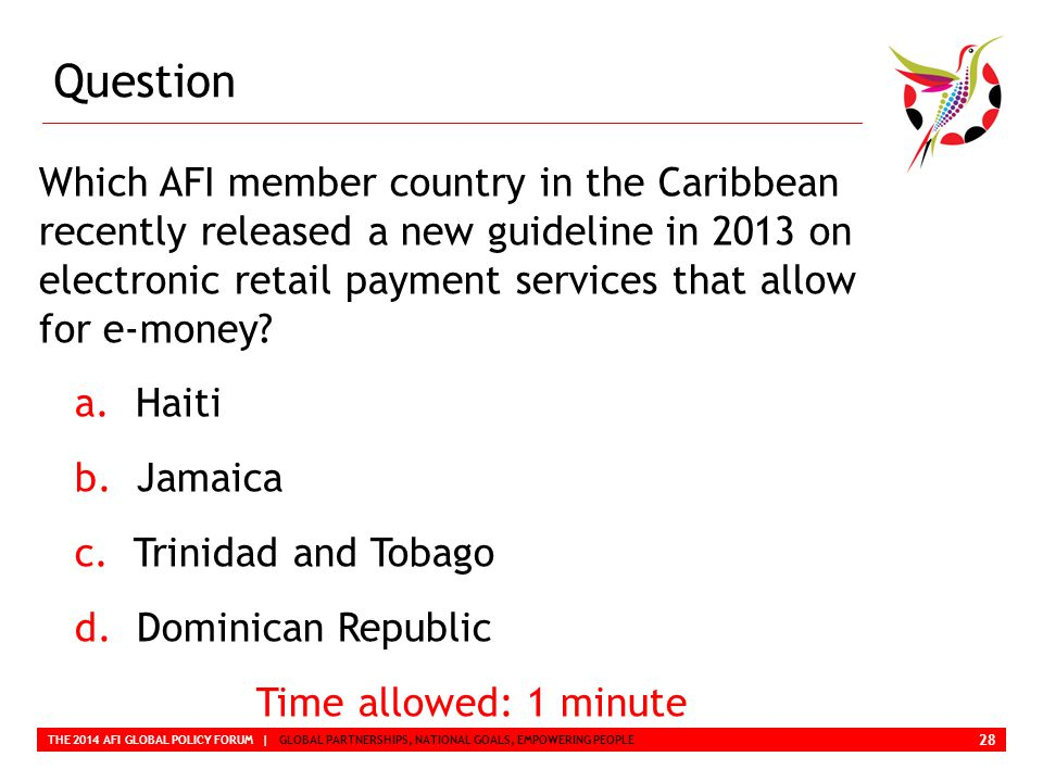 Question THE 2014 AFI GLOBAL POLICY FORUM | GLOBAL PARTNERSHIPS, NATIONAL GOALS, EMPOWERING PEOPLE Which AFI member country in the Caribbean recently released a new guideline in 2013 on electronic retail payment services that allow for e-money.