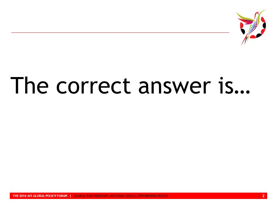 Correct Answer THE 2014 AFI GLOBAL POLICY FORUM | GLOBAL PARTNERSHIPS, NATIONAL GOALS, EMPOWERING PEOPLE Which of the following answers is 100% correct.