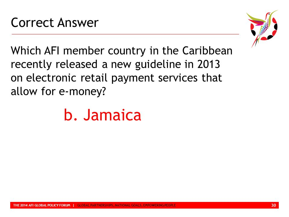 Correct Answer THE 2014 AFI GLOBAL POLICY FORUM | GLOBAL PARTNERSHIPS, NATIONAL GOALS, EMPOWERING PEOPLE Which AFI member country in the Caribbean recently released a new guideline in 2013 on electronic retail payment services that allow for e-money.