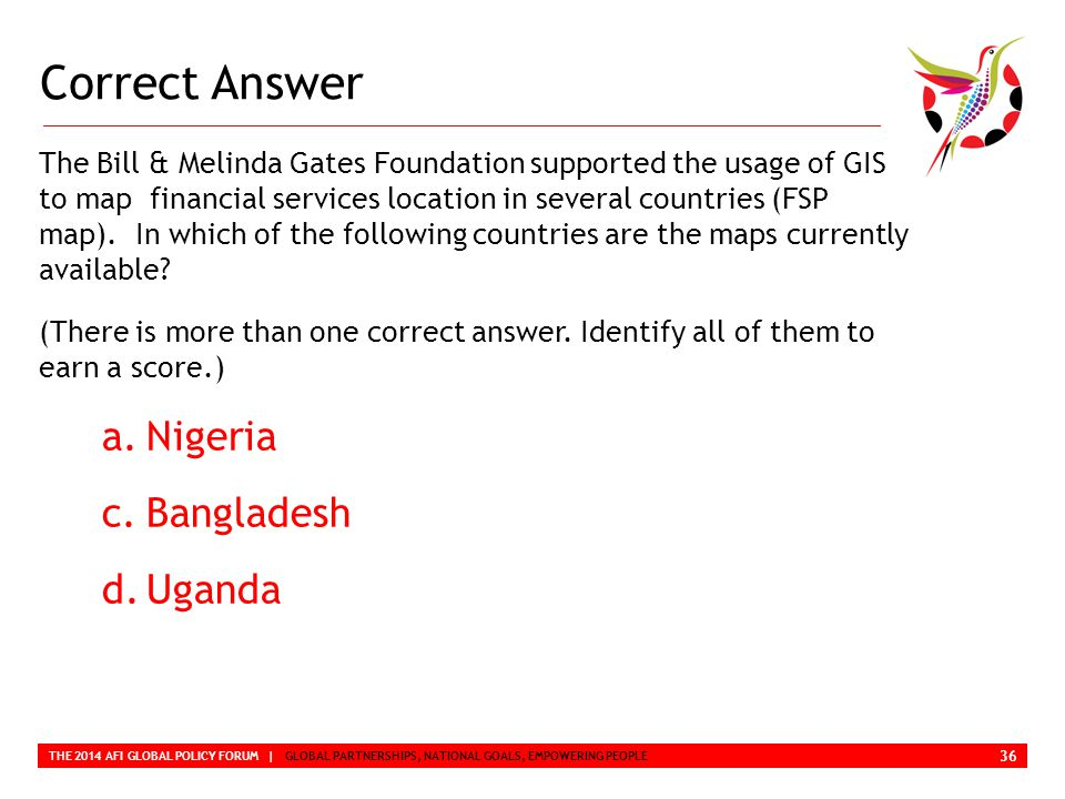 Correct Answer THE 2014 AFI GLOBAL POLICY FORUM | GLOBAL PARTNERSHIPS, NATIONAL GOALS, EMPOWERING PEOPLE The Bill & Melinda Gates Foundation supported the usage of GIS to map financial services location in several countries (FSP map).