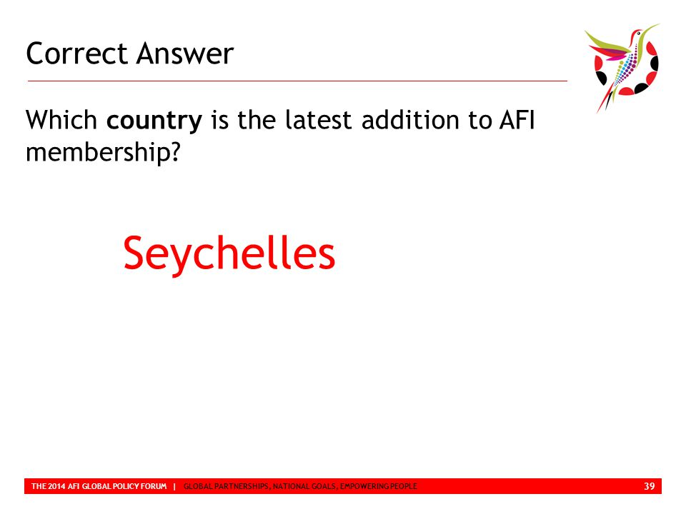 Correct Answer THE 2014 AFI GLOBAL POLICY FORUM | GLOBAL PARTNERSHIPS, NATIONAL GOALS, EMPOWERING PEOPLE Which country is the latest addition to AFI membership.