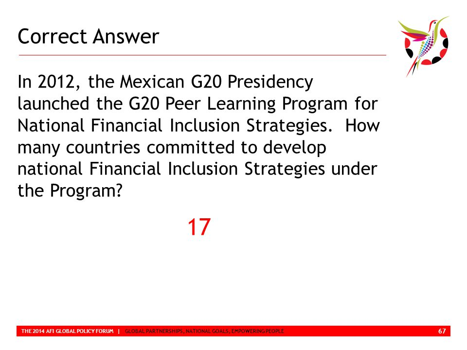 Correct Answer THE 2014 AFI GLOBAL POLICY FORUM | GLOBAL PARTNERSHIPS, NATIONAL GOALS, EMPOWERING PEOPLE In 2012, the Mexican G20 Presidency launched the G20 Peer Learning Program for National Financial Inclusion Strategies.