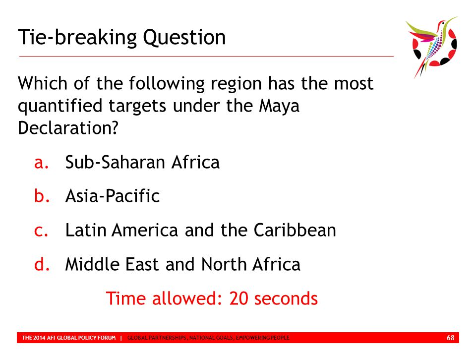 Tie-breaking Question THE 2014 AFI GLOBAL POLICY FORUM | GLOBAL PARTNERSHIPS, NATIONAL GOALS, EMPOWERING PEOPLE Which of the following region has the most quantified targets under the Maya Declaration.