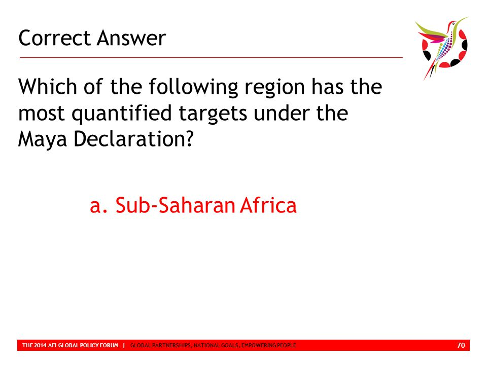 Correct Answer THE 2014 AFI GLOBAL POLICY FORUM | GLOBAL PARTNERSHIPS, NATIONAL GOALS, EMPOWERING PEOPLE Which of the following region has the most quantified targets under the Maya Declaration.