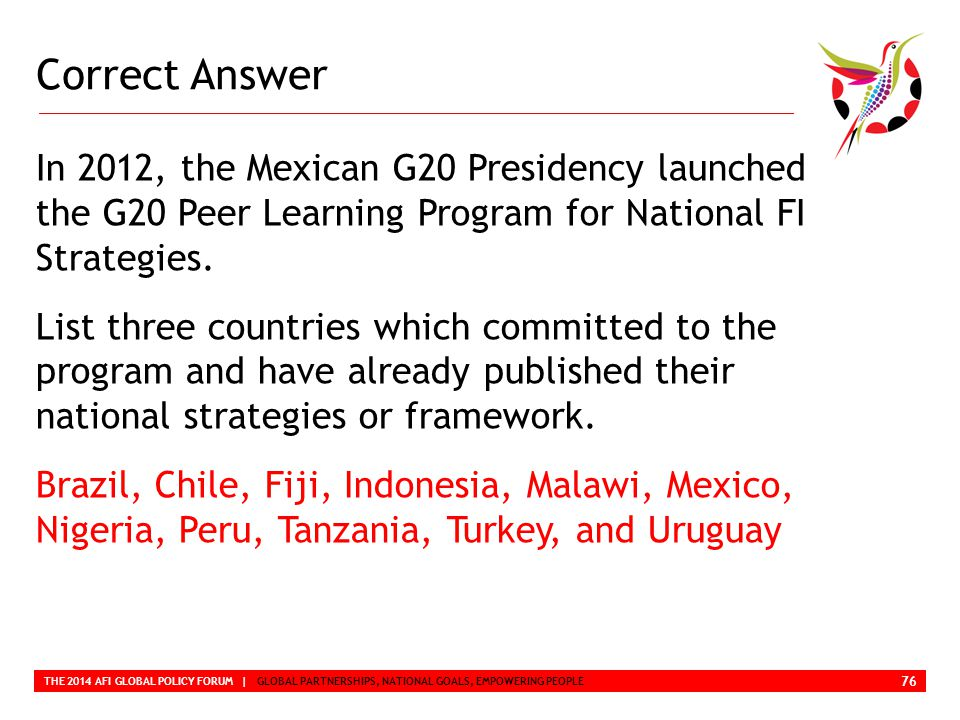 Correct Answer THE 2014 AFI GLOBAL POLICY FORUM | GLOBAL PARTNERSHIPS, NATIONAL GOALS, EMPOWERING PEOPLE In 2012, the Mexican G20 Presidency launched the G20 Peer Learning Program for National FI Strategies.