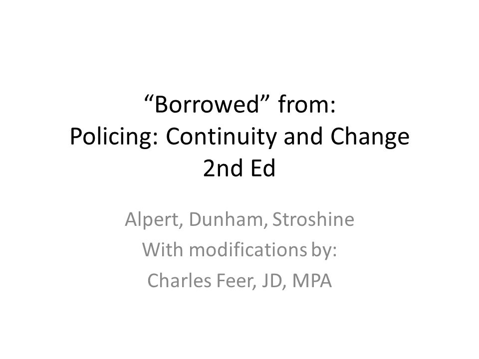 Borrowed from: Policing: Continuity and Change 2nd Ed Alpert, Dunham, Stroshine With modifications by: Charles Feer, JD, MPA