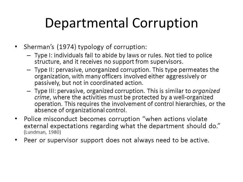 Departmental Corruption Sherman's (1974) typology of corruption: – Type I: individuals fail to abide by laws or rules. Not tied to police structure, a
