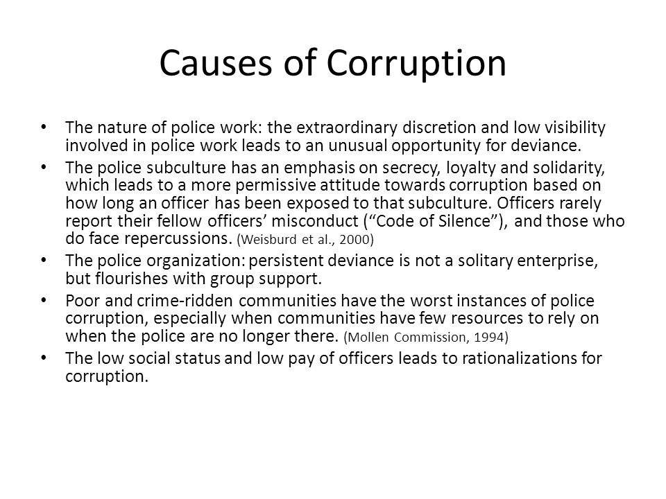 Causes of Corruption The nature of police work: the extraordinary discretion and low visibility involved in police work leads to an unusual opportunit