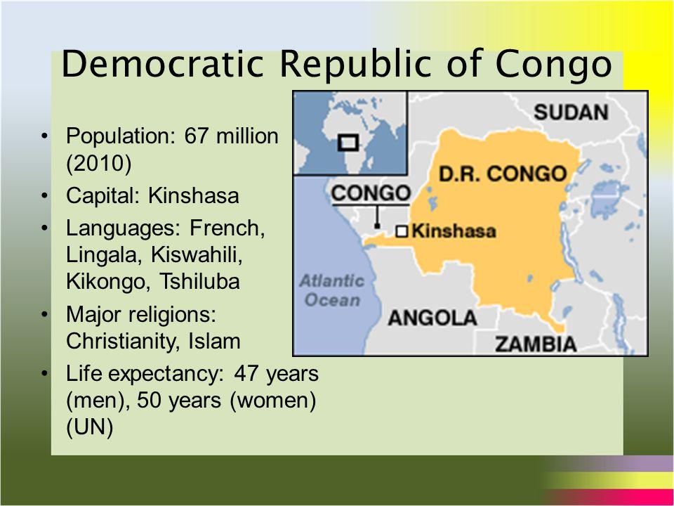 Democratic Republic of Congo Population: 67 million (2010) Capital: Kinshasa Languages: French, Lingala, Kiswahili, Kikongo, Tshiluba Major religions: