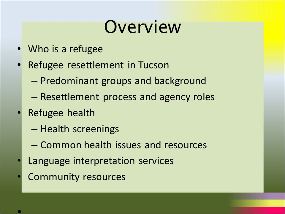 Overview Who is a refugee Refugee resettlement in Tucson – Predominant groups and background – Resettlement process and agency roles Refugee health – Health screenings – Common health issues and resources Language interpretation services Community resources