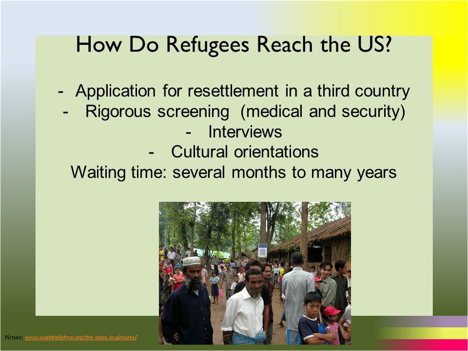 How Do Refugees Reach the US? -Application for resettlement in a third country - Rigorous screening (medical and security) - Interviews - Cultural ori