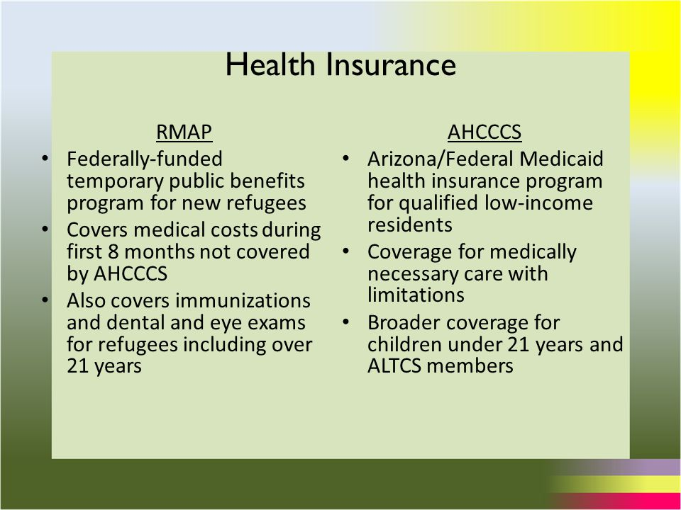 Health Insurance RMAP Federally-funded temporary public benefits program for new refugees Covers medical costs during first 8 months not covered by AHCCCS Also covers immunizations and dental and eye exams for refugees including over 21 years AHCCCS Arizona/Federal Medicaid health insurance program for qualified low-income residents Coverage for medically necessary care with limitations Broader coverage for children under 21 years and ALTCS members