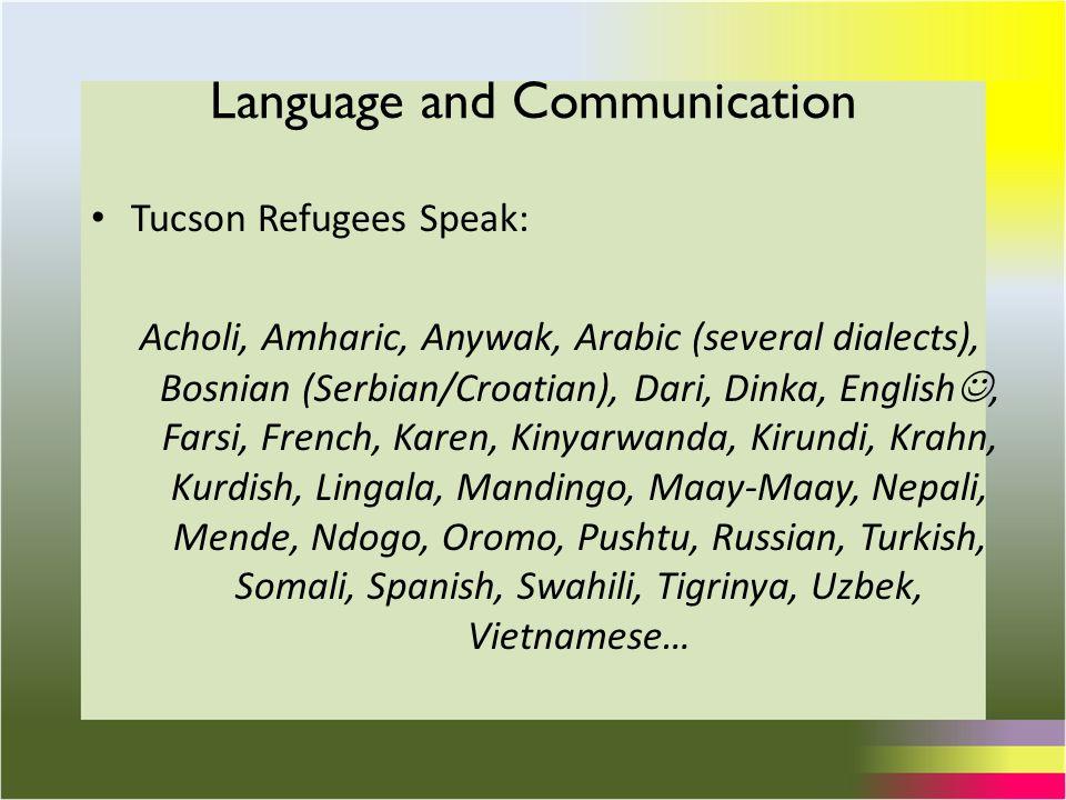 Language and Communication Tucson Refugees Speak: Acholi, Amharic, Anywak, Arabic (several dialects), Bosnian (Serbian/Croatian), Dari, Dinka, English