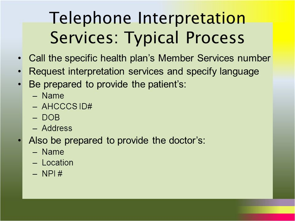 Telephone Interpretation Services: Typical Process Call the specific health plan's Member Services number Request interpretation services and specify language Be prepared to provide the patient's: –Name –AHCCCS ID# –DOB –Address Also be prepared to provide the doctor's: –Name –Location –NPI #
