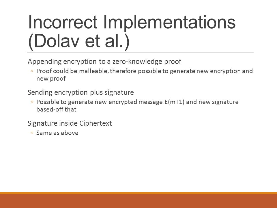 Incorrect Implementations (Dolav et al.) Appending encryption to a zero-knowledge proof ◦Proof could be malleable, therefore possible to generate new